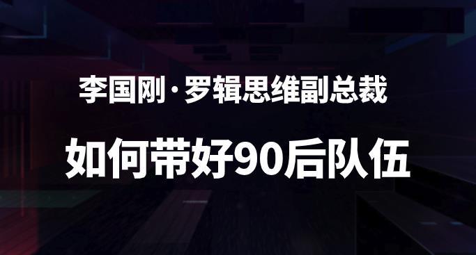 李国刚·罗辑思维副总裁 如何带好90后队伍