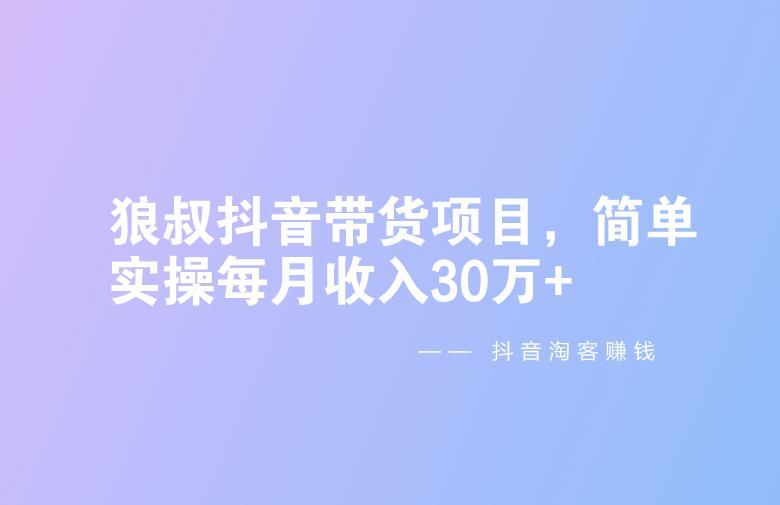 抖音淘客赚钱:狼叔抖音带货项目,简单实操每月收入30万+