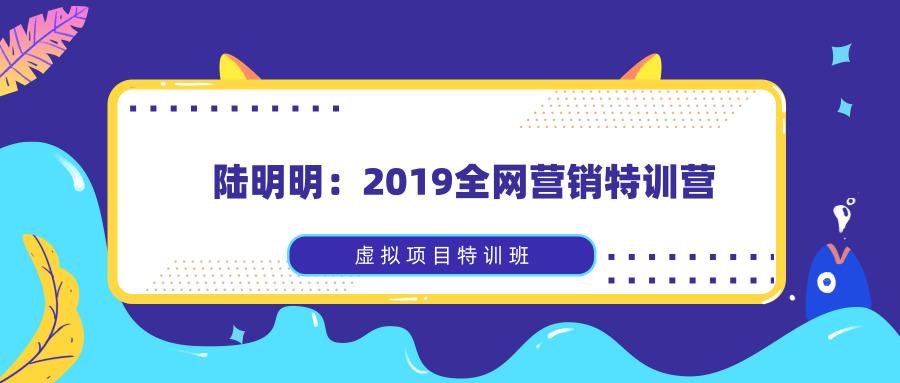 陆明明:2019全网营销特训营_虚拟项目特训班全套教程